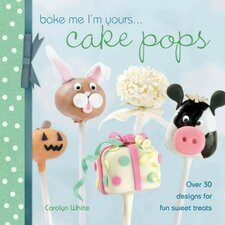 Bake Me I'm Yours...Cake Pops; Over 30 Designs for Fun Sweet Treats